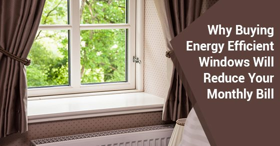 Why-Buying-Energy-Efficient-Windows-Will-Reduce-Your-Monthly-Bill