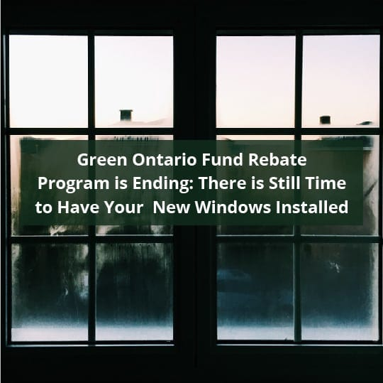 Green Ontario Fund Rebate Program is Ending: There is Still Time to Have Your New Windows Installed